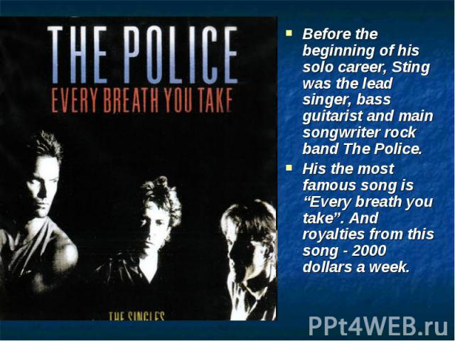 "Before the beginning of his solo career, Sting was the lead singer, bass guitarist and main songwriter rock band The Police. His the most famous song is ""Every breath you take"". And royalties from this song - 2000 dollars a week."
