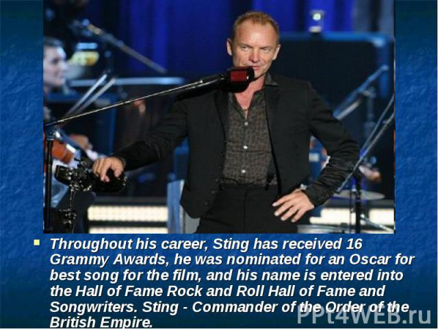 Throughout his career, Sting has received 16 Grammy Awards, he was nominated for an Oscar for best song for the film, and his name is entered into the Hall of Fame Rock and Roll Hall of Fame and Songwriters. Sting - Commander of the Order of the Bri…