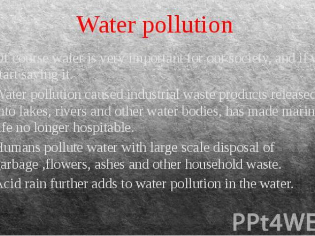 Water pollution Of course water is very important for our society, and if we start saving it. Water pollution caused industrial waste products released into lakes, rivers and other water bodies, has made marine life no longer hospitable. Humans poll…