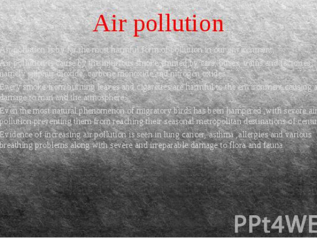 Air pollution Air pollution is by far the most harmful form of pollution in our environment. Air pollution is cause by the injurious smoke emitted by cars, buses, trains and factories, namely sulphur dioxide, carbone monoxide and nitrogen oxides. Ev…