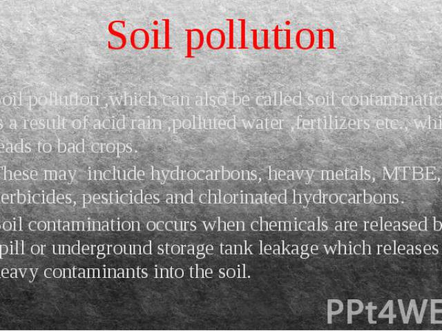 Soil pollution Soil pollution ,which can also be called soil contamination is a result of acid rain ,polluted water ,fertilizers etc., which leads to bad crops. These may include hydrocarbons, heavy metals, MTBE, herbicides, pesticides and chlorinat…