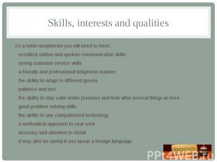 Skills, interests and qualities As a hotel receptionist you will need to have: e