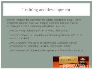 Training and development You will normally be trained on the job by experienced