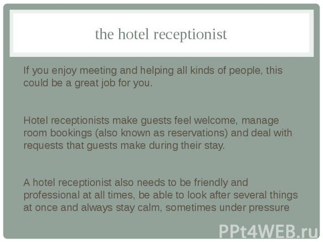 the hotel receptionist If you enjoy meeting and helping all kinds of people, this could be a great job for you. Hotel receptionists make guests feel welcome, manage room bookings (also known as reservations) and deal with requests that guests make d…