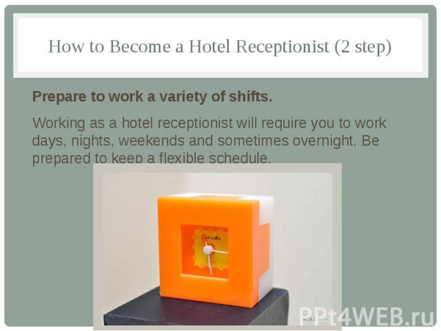 How to Become a Hotel Receptionist (2 step) Prepare to work a variety of shifts. Working as a hotel receptionist will require you to work days, nights, weekends and sometimes overnight. Be prepared to keep a flexible schedule.