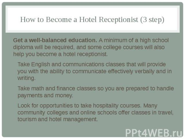 How to Become a Hotel Receptionist (3 step) Get a well-balanced education. A minimum of a high school diploma will be required, and some college courses will also help you become a hotel receptionist. Take English and communications classes that wil…