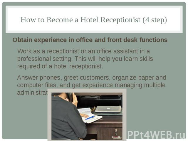 How to Become a Hotel Receptionist (4 step) Obtain experience in office and front desk functions. Work as a receptionist or an office assistant in a professional setting. This will help you learn skills required of a hotel receptionist. Answer phone…