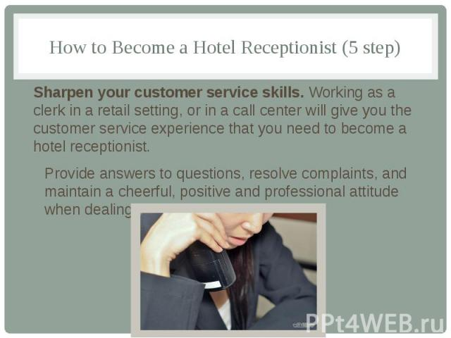 How to Become a Hotel Receptionist (5 step) Sharpen your customer service skills. Working as a clerk in a retail setting, or in a call center will give you the customer service experience that you need to become a hotel receptionist. Provide answers…