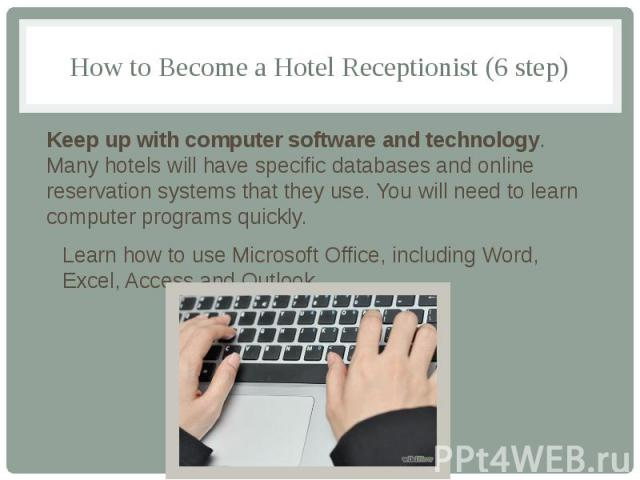 How to Become a Hotel Receptionist (6 step) Keep up with computer software and technology. Many hotels will have specific databases and online reservation systems that they use. You will need to learn computer programs quickly. Learn how to use Micr…