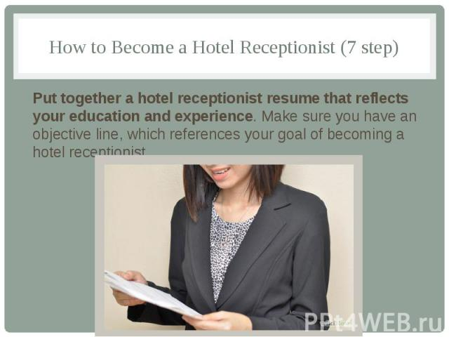 How to Become a Hotel Receptionist (7 step) Put together a hotel receptionist resume that reflects your education and experience. Make sure you have an objective line, which references your goal of becoming a hotel receptionist.
