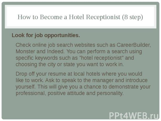 "How to Become a Hotel Receptionist (8 step) Look for job opportunities. Check online job search websites such as CareerBuilder, Monster and Indeed. You can perform a search using specific keywords such as ""hotel receptionist"" and choosing …"