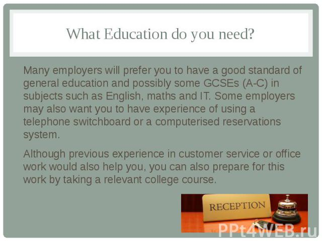 What Education do you need? Many employers will prefer you to have a good standard of general education and possibly some GCSEs (A-C) in subjects such as English, maths and IT. Some employers may also want you to have experience of using a telephone…