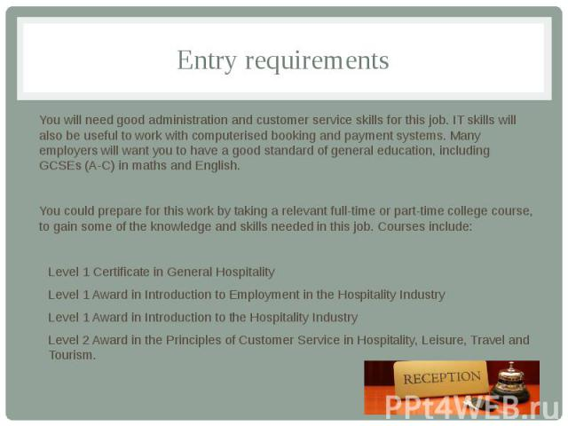 Entry requirements You will need good administration and customer service skills for this job. IT skills will also be useful to work with computerised booking and payment systems. Many employers will want you to have a good standard of general educa…