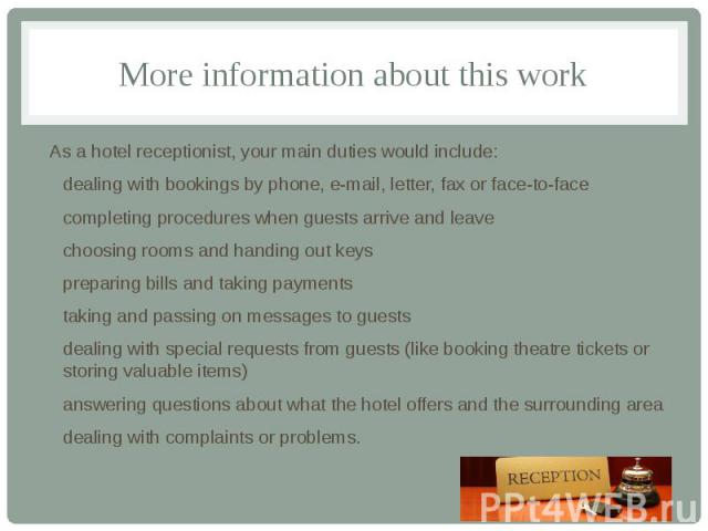 More information about this work As a hotel receptionist, your main duties would include: dealing with bookings by phone, e-mail, letter, fax or face-to-face completing procedures when guests arrive and leave choosing rooms and handing out keys prep…