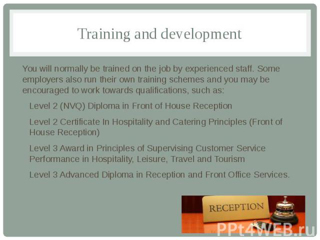 Training and development You will normally be trained on the job by experienced staff. Some employers also run their own training schemes and you may be encouraged to work towards qualifications, such as: Level 2 (NVQ) Diploma in Front of House Rece…