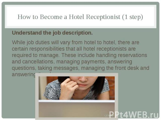 How to Become a Hotel Receptionist (1 step) Understand the job description. While job duties will vary from hotel to hotel, there are certain responsibilities that all hotel receptionists are required to manage. These include handling reservations a…