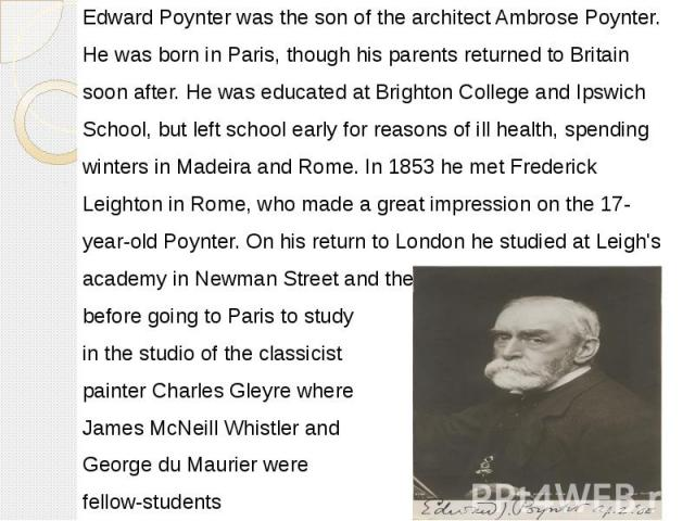 Edward Poynter was the son of thearchitectAmbrose Poynter. Edward Poynter was the son of thearchitectAmbrose Poynter. He was born inParis, though his parents returned to Britain soon after. He was educated atBrigh…