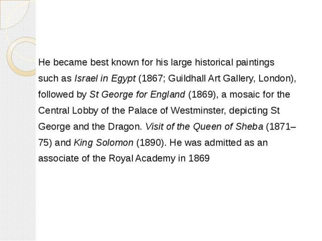 He became best known for his large historical paintings He became best known for his large historical paintings such asIsrael in Egypt(1867;Guildhall Art Gallery, London), followed bySt George for England(1869), a mosai…