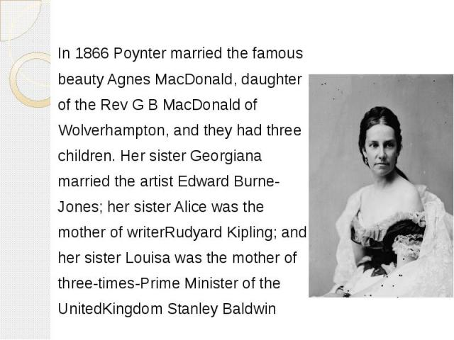 In 1866 Poynter married the famous In 1866 Poynter married the famous beautyAgnes MacDonald, daughter of the Rev G B MacDonald of Wolverhampton, and they had three children. Her sister Georgiana married the artistEdward Burne- Jones; her…