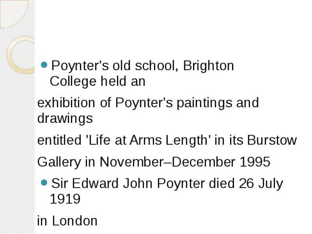 Poynter's old school,Brighton Collegeheld an Poynter's old school,Brighton Collegeheld an exhibition of Poynter's paintings and drawings entitled 'Life at Arms Length' in its Burstow Gallery in November–December 1995 Sir Edwa…