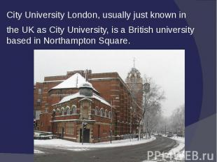 City University London, usually just known in the UK as City University, is