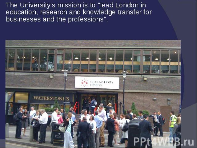 "The University's mission is to ""lead London in education, research and knowledge transfer for businesses and the professions""."
