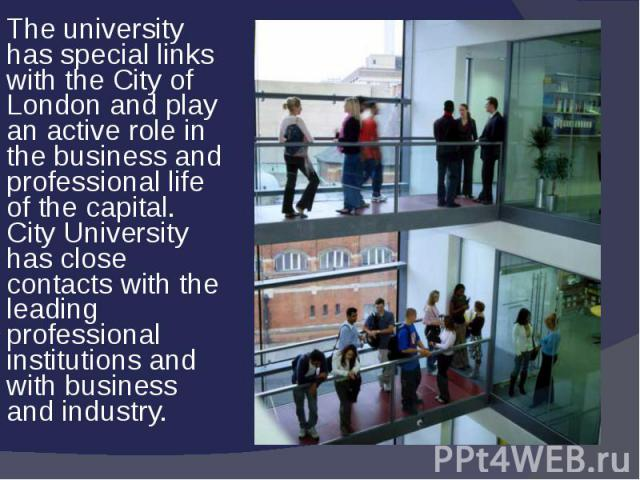 The university has special links with the City of London and play an active role in the business and professional life of the capital. City University has close contacts with the leading professional institutions and with business and industry.