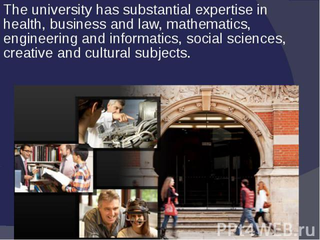 The university has substantial expertise in health, business and law, mathematics, engineering and informatics, social sciences, creative and cultural subjects.