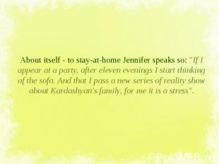 """About itself - to stay-at-home Jennifer speaks so: """"If I appear at a party,"""