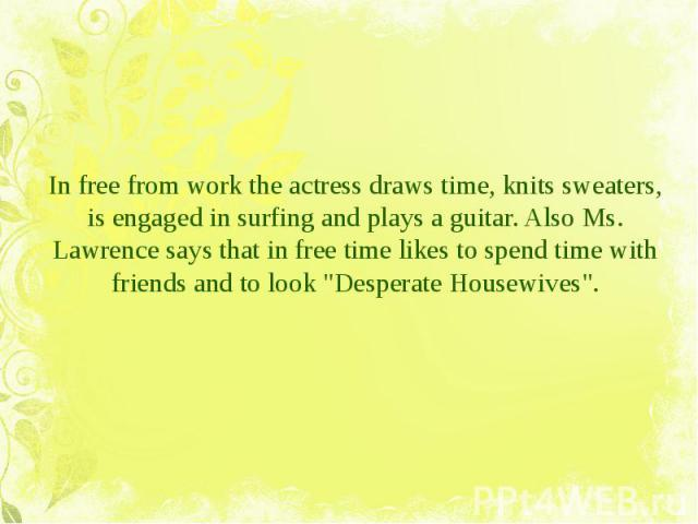 """In free from work the actress draws time, knits sweaters, is engaged in surfing and plays a guitar. Also Ms. Lawrence says that in free time likes to spend time with friends and to look """"Desperate Housewives"""". In free from work the actress…"""