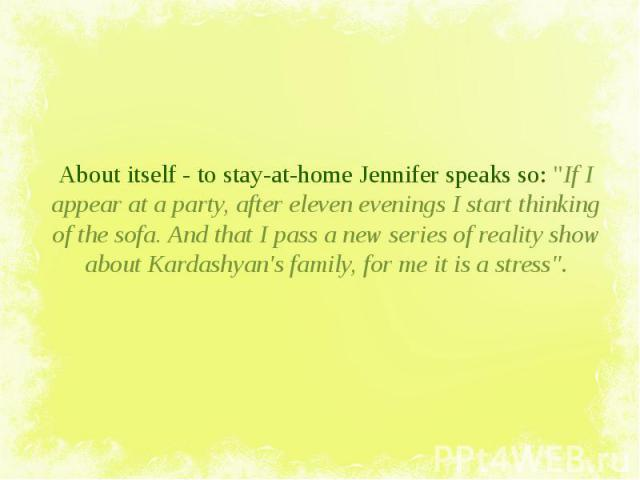 """About itself - to stay-at-home Jennifer speaks so: """"If I appear at a party, after eleven evenings I start thinking of the sofa. And that I pass a new series of reality show about Kardashyan's family, for me it is a stress"""". About itself - …"""