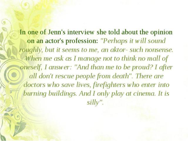 """In one of Jenn's interview she told about the opinion on an actor's profession: """"Perhaps it will sound roughly, but it seems to me, an aktor- such nonsense. When me ask as I manage not to think no mall of oneself, I answer: """"And than me to…"""