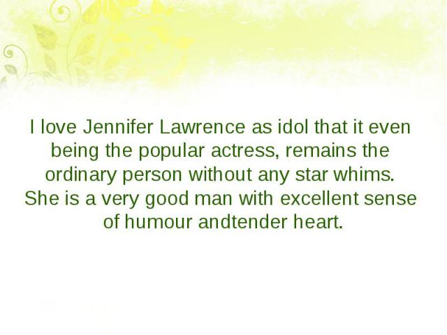 I love Jennifer Lawrence as idol that it even being the popular actress, remains the ordinary person without any star whims. Sheisaverygoodmanwithexcellentsenseofhumourandtender…