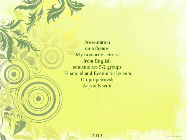 "Presentation onatheme ""Myfavouriteactress"" fromEnglish studentsare9-2groups Financial and Economiclyceum Dnipropetrovsk Zajvoi Ksenii 2013"