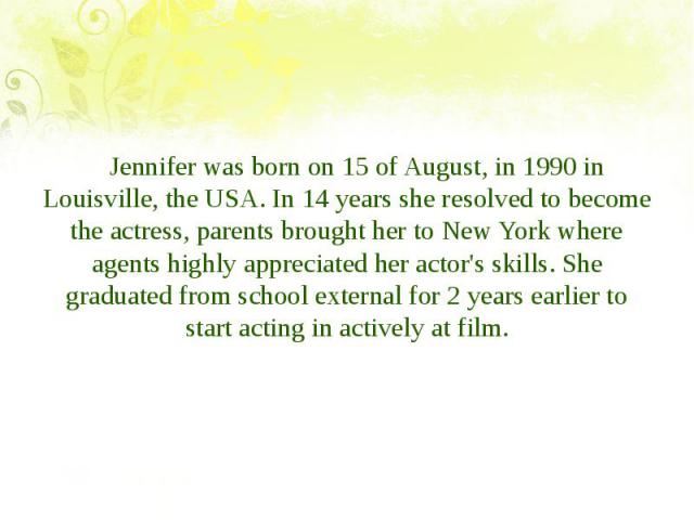 Jennifer was born on 15 of August, in 1990 in Louisville, the USA. In 14 years she resolved to become the actress, parents brought her to New York where agents highly appreciated her actor's skills. She graduated from school external for 2 years ear…