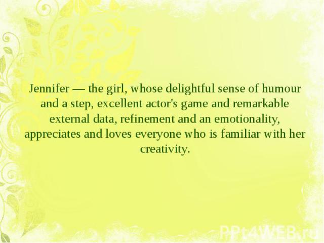 Jennifer — the girl, whose delightful sense of humour and a step, excellent actor's game and remarkable external data, refinement and an emotionality, appreciates and loves everyone who is familiar with her creativity. Jennifer — the girl, whose del…