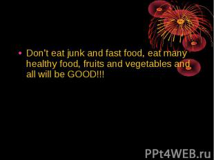 Don't eat junk and fast food, eat many healthy food, fruits and vegetables and a