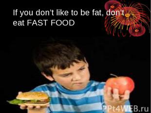 If you don't like to be fat, don't eat FAST FOOD