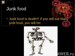 Junk food Junk food is death!!! If you will eat many junk food, you will be: