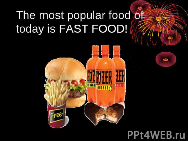 The most popular food of today is FAST FOOD!