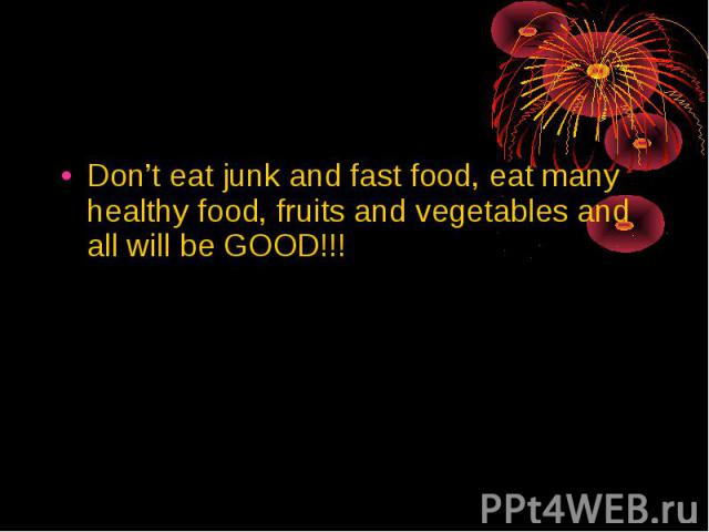 Don't eat junk and fast food, eat many healthy food, fruits and vegetables and all will be GOOD!!! Don't eat junk and fast food, eat many healthy food, fruits and vegetables and all will be GOOD!!!