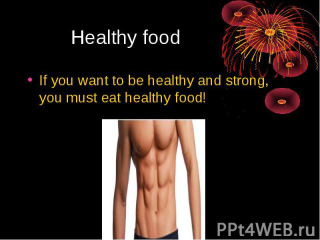 Healthy food If you want to be healthy and strong, you must eat healthy food!