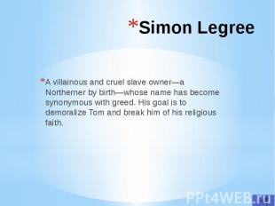 Simon Legree A villainous and cruel slave owner—a Northerner by birth—whose name