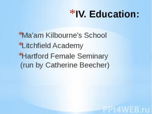 IV. Education: Ma'am Kilbourne's School Litchfield Academy Hartford Female Semin