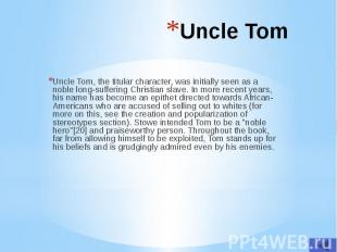 Uncle Tom Uncle Tom, the titular character, was initially seen as a noble long-s