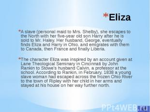 Eliza A slave (personal maid to Mrs. Shelby), she escapes to the North with her