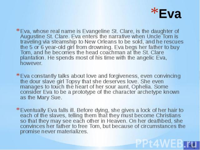 Eva Eva, whose real name is Evangeline St. Clare, is the daughter of Augustine St. Clare. Eva enters the narrative when Uncle Tom is traveling via steamship to New Orleans to be sold, and he rescues the 5 or 6 year-old girl from drowning. Eva begs h…