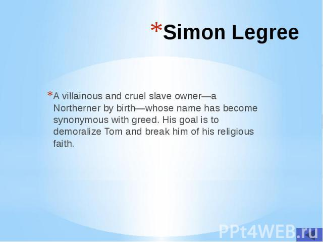 Simon Legree A villainous and cruel slave owner—a Northerner by birth—whose name has become synonymous with greed. His goal is to demoralize Tom and break him of his religious faith.