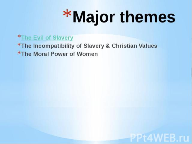 Major themes The Evil of Slavery The Incompatibility of Slavery & Christian Values The Moral Power of Women
