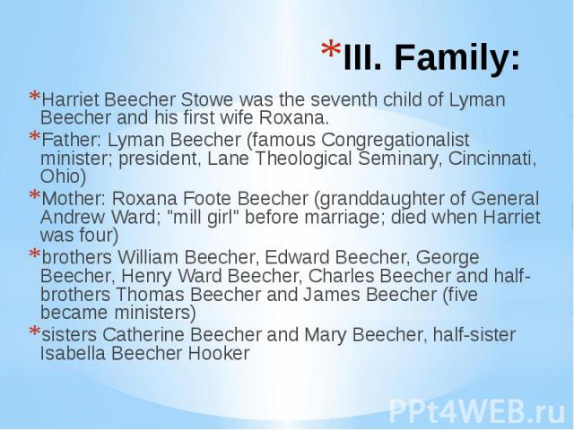 III. Family: Harriet Beecher Stowe was the seventh child of Lyman Beecher and his first wife Roxana. Father: Lyman Beecher (famous Congregationalist minister; president, Lane Theological Seminary, Cincinnati, Ohio) Mother: Roxana Foote Beecher (gran…